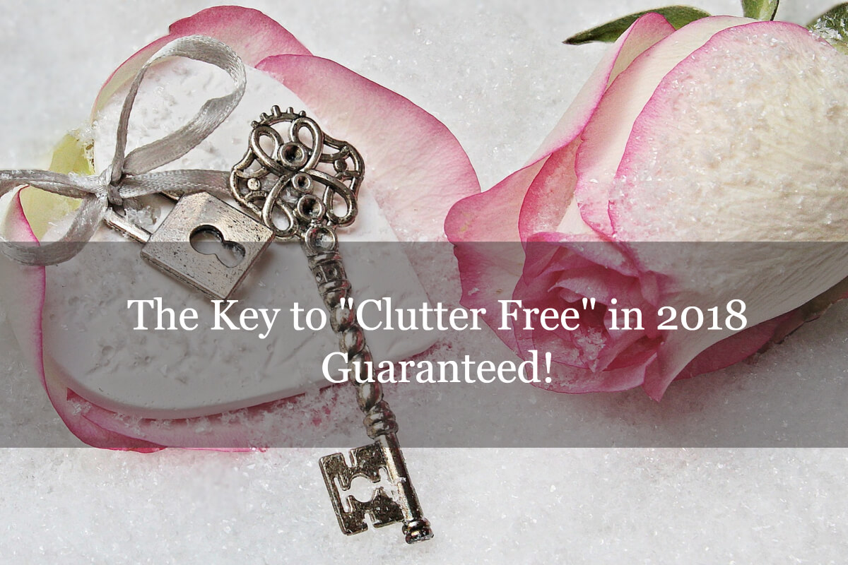 "The Key to ""Clutter Free"" in 2018 - Guaranteed!"